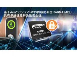 瑞萨电子推出基于Arm Cortex-M33的RA6M4 MCU产品群  为物联网应用提供卓越性能和先进安全性