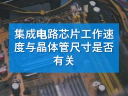 集成电路芯片工作速度与晶体管尺寸有关吗