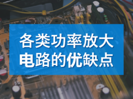 各类功率放大电路的优缺点_功率放大电路的类型及其特点