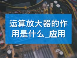 运算放大器的作用是什么_运算放大器的应用
