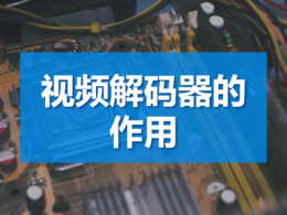 视频解码器的作用_视频解码器有什么用