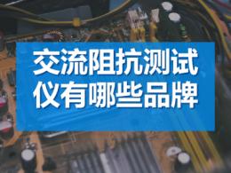 交流阻抗测试仪有哪些品牌_交流阻抗测试仪厂家推荐