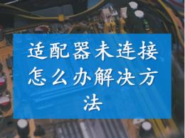 适配器未连接怎么办 适配器未连接解决方法