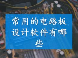 常用的电路板设计软件有哪些
