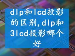 dlp和lcd投影的区别  dlp和3lcd投影哪个好