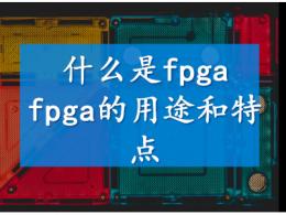什么是fpga  fpga的用途和特点