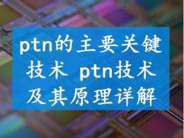 ptn的主要关键技术 ptn技术及其原理详解