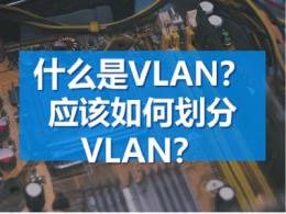 什么是VLAN?应该如何划分VLAN?