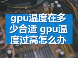 gpu温度在多少合适 gpu温度过高怎么办