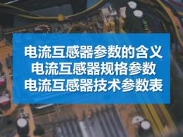 电流互感器参数的含义 电流互感器规格参数 电流互感器技术参数表
