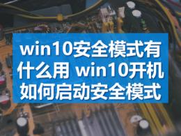 win10安全模式有什么用 win10开机如何启动安全模式