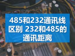 485和232通讯线区别 232和485的通讯距离
