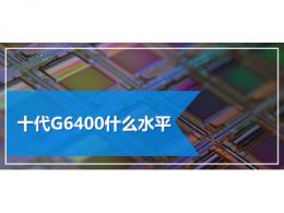 十代G6400什么水平