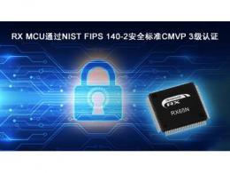 瑞萨电子RX MCU成为率先通过NIST FIPS 140-2安全标准 CMVP 3级认证的通用MCU