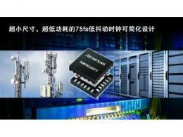 瑞萨电子扩展FemtoClock时钟产品阵容 适用于高性能通信与数据中心