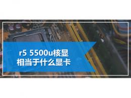 r5 5500u核显相当于什么显卡