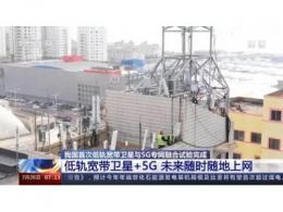 中国首次低轨宽带卫星与5G专网融合试验完成