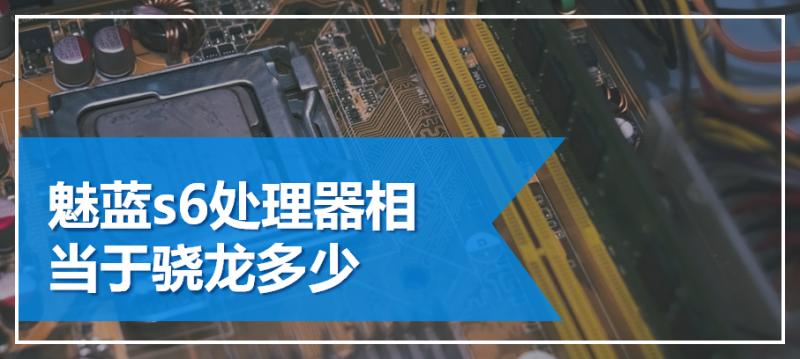 魅蓝s6处理器相当于骁龙多少