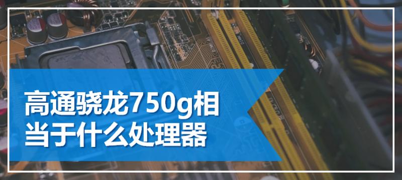 高通骁龙750g相当于什么处理器