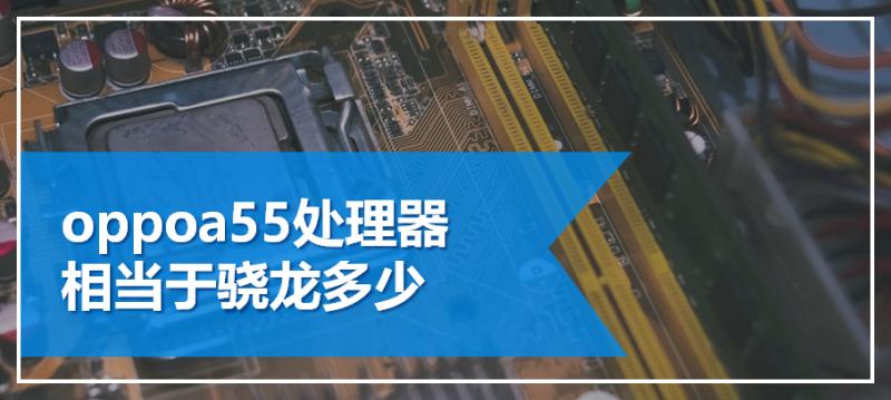 oppoa55处理器相当于骁龙多少