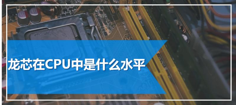 龙芯在CPU中是什么水平